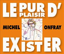 LE PUR PLAISIR D'EXISTER - MICHEL ONFRAY