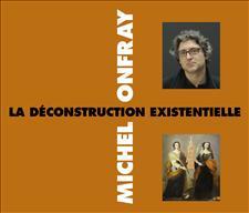 LA DÉCONSTRUCTION EXISTENTIELLE - MICHEL ONFRAY