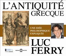 L'ANTIQUITÉ GRECQUE UNE IDÉE PHILOSOPHIQUE EXPLIQUÉE PAR LUC FERRY